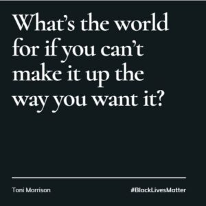 What's the world for if you can't make it up the way you want it - Toni Morrison